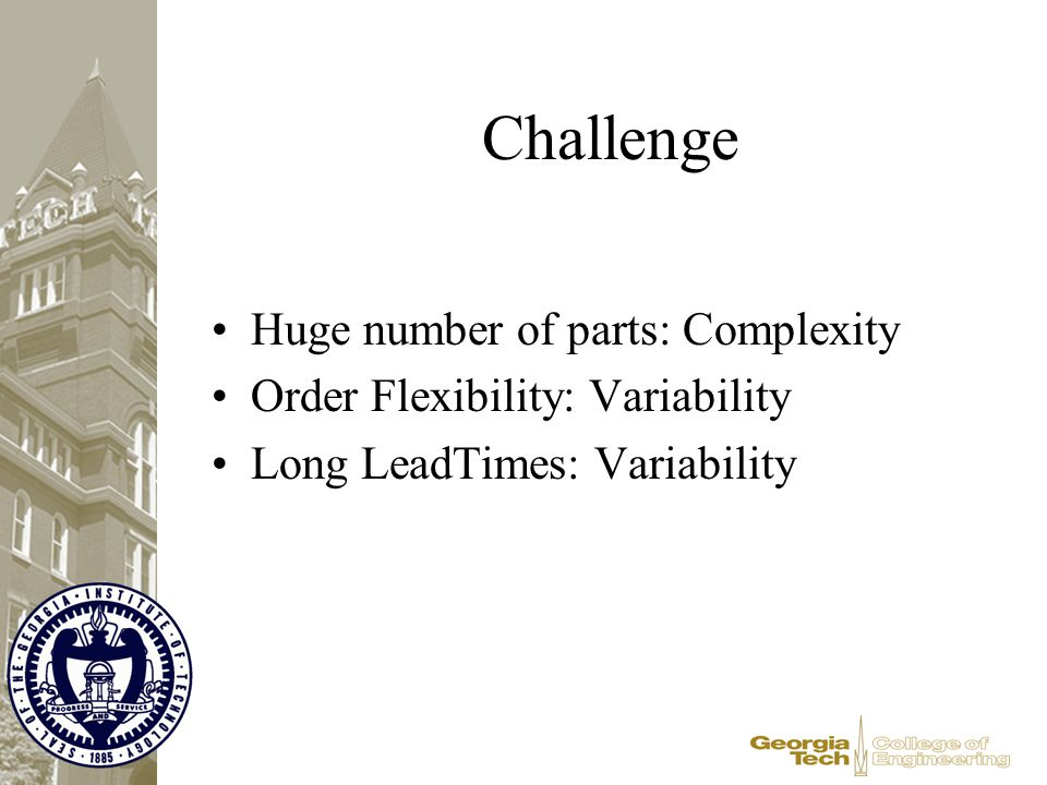 Challenge Huge number of parts: Complexity Order Flexibility: Variability Long LeadTimes: Variability