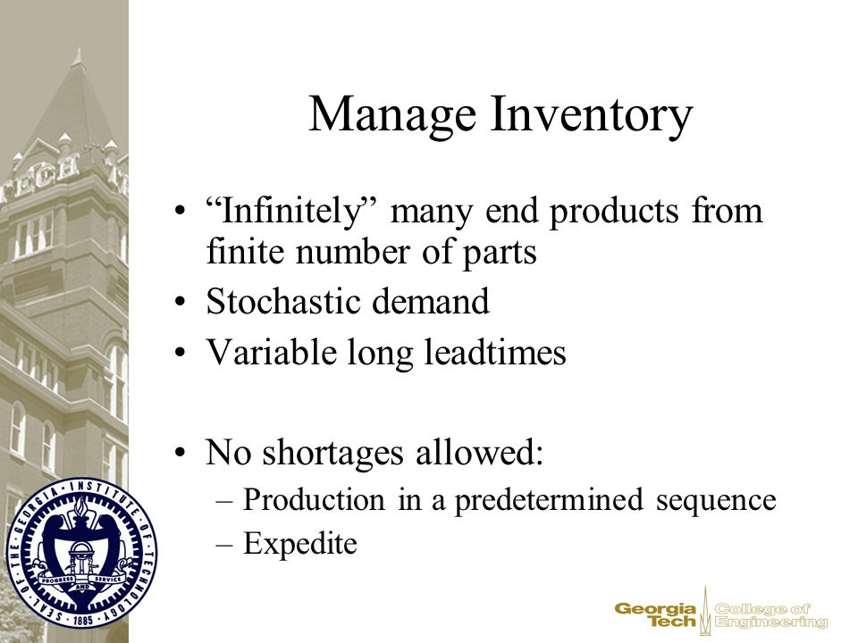 "Manage Inventory ""Infinitely"" many end products from finite number of parts Stochastic demand Variable long leadtimes No shortages allowed: –Productio"