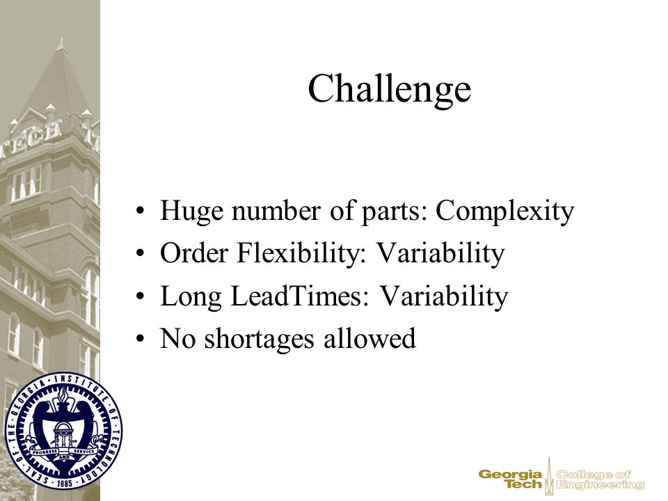 Challenge Huge number of parts: Complexity Order Flexibility: Variability Long LeadTimes: Variability No shortages allowed