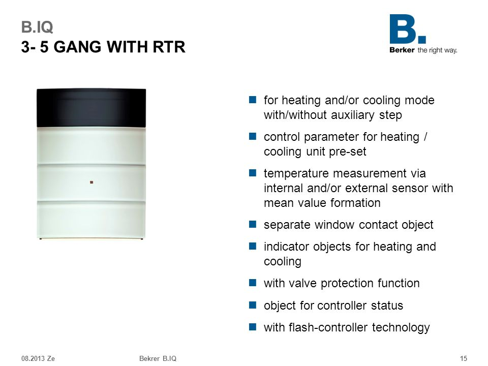 08.2013 ZeBekrer B.IQ15 B.IQ 3- 5 GANG WITH RTR for heating and/or cooling mode with/without auxiliary step control parameter for heating / cooling unit pre-set temperature measurement via internal and/or external sensor with mean value formation separate window contact object indicator objects for heating and cooling with valve protection function object for controller status with flash-controller technology