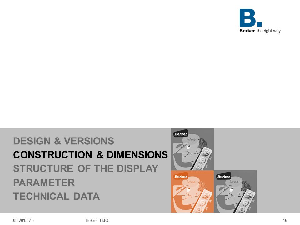 08.2013 ZeBekrer B.IQ16 DESIGN & VERSIONS CONSTRUCTION & DIMENSIONS STRUCTURE OF THE DISPLAY PARAMETER TECHNICAL DATA