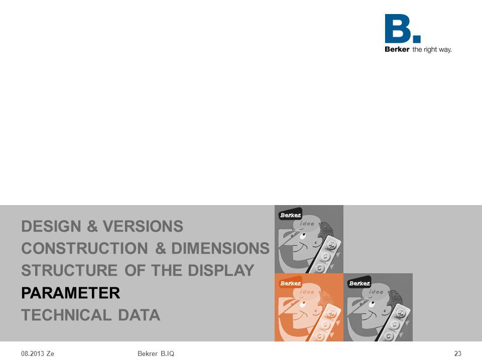 08.2013 ZeBekrer B.IQ23 DESIGN & VERSIONS CONSTRUCTION & DIMENSIONS STRUCTURE OF THE DISPLAY PARAMETER TECHNICAL DATA