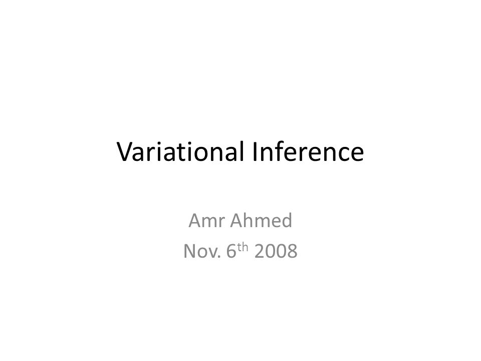 Variational Inference Amr Ahmed Nov. 6 th 2008