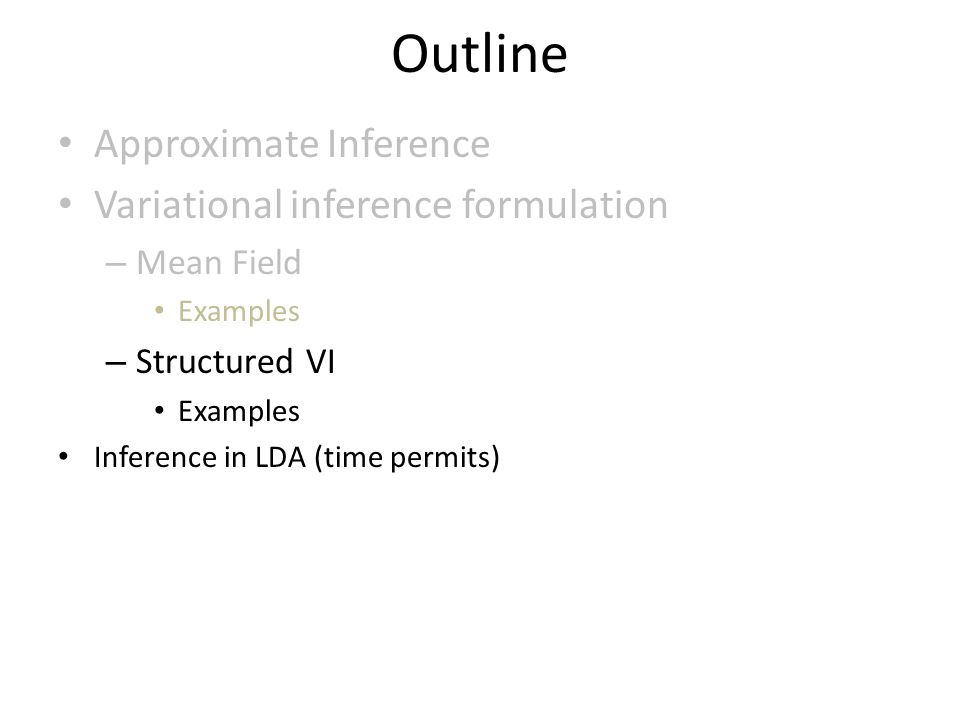 Outline Approximate Inference Variational inference formulation – Mean Field Examples – Structured VI Examples Inference in LDA (time permits)