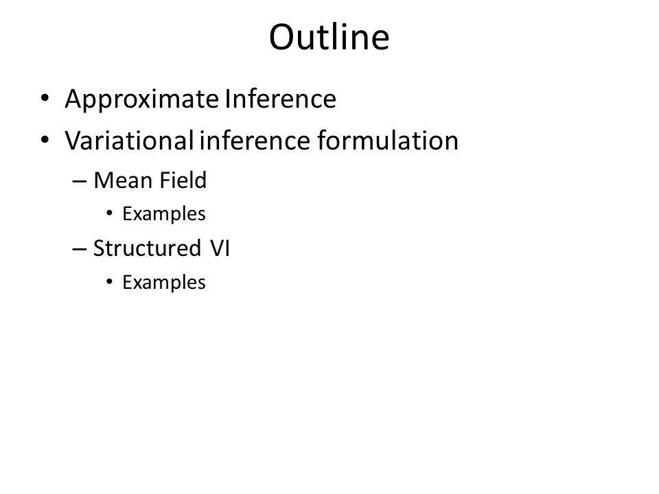 Outline Approximate Inference Variational inference formulation – Mean Field Examples – Structured VI Examples