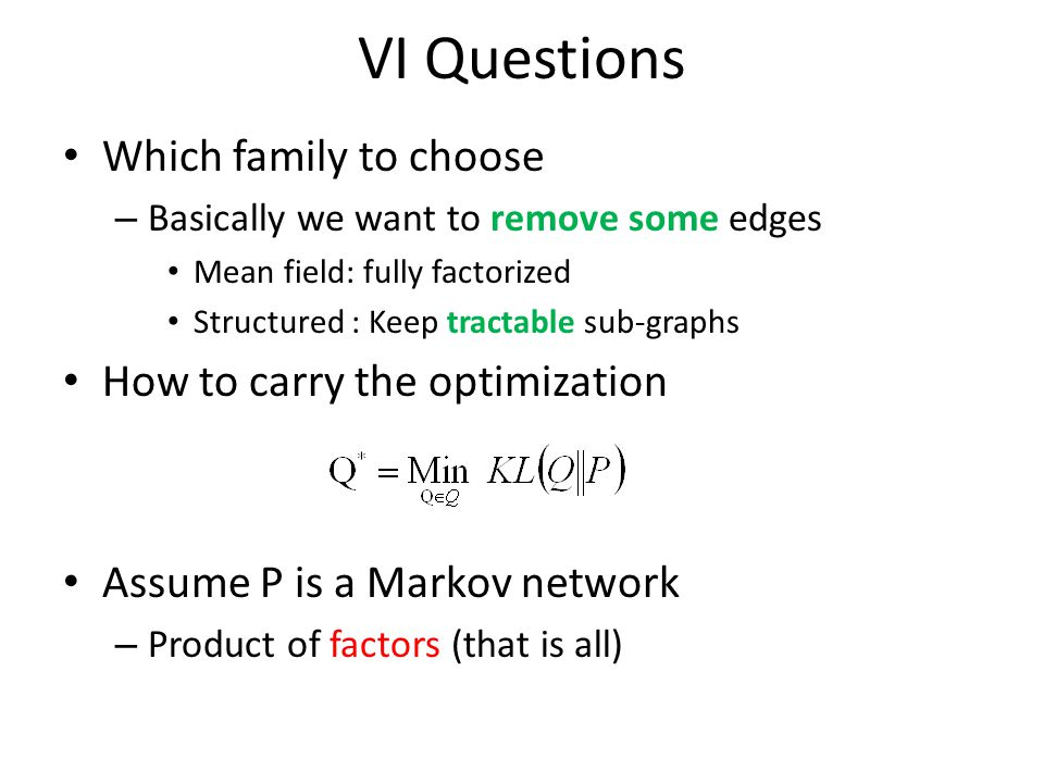 VI Questions Which family to choose – Basically we want to remove some edges Mean field: fully factorized Structured : Keep tractable sub-graphs How to carry the optimization Assume P is a Markov network – Product of factors (that is all)