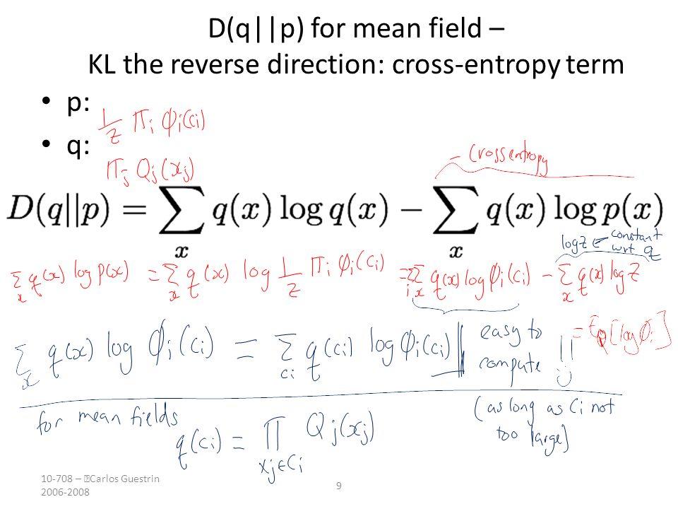 10-708 –  Carlos Guestrin 2006-2008 9 D(q||p) for mean field – KL the reverse direction: cross-entropy term p: q: