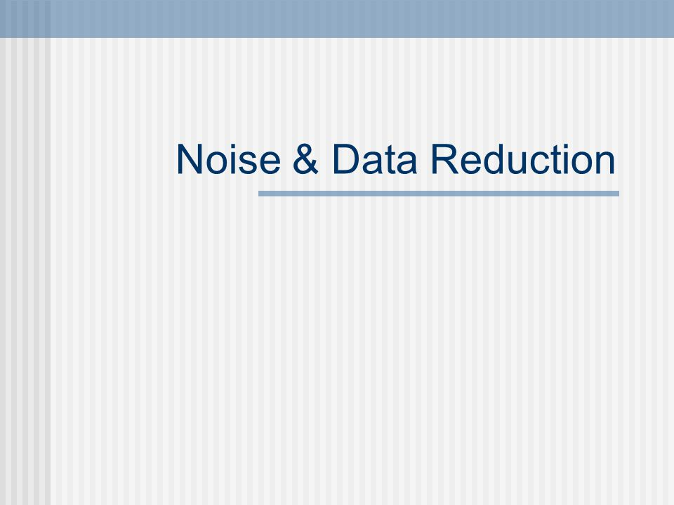Overview Data Transformation Reduce Noise Reduce Data