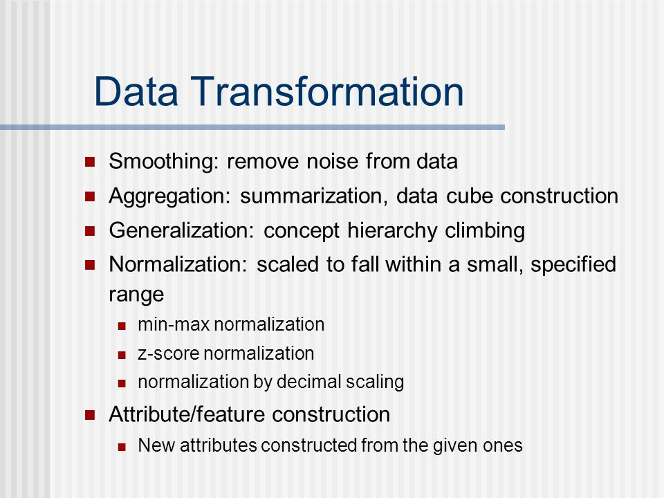 Data Transformation Smoothing: remove noise from data Aggregation: summarization, data cube construction Generalization: concept hierarchy climbing Normalization: scaled to fall within a small, specified range min-max normalization z-score normalization normalization by decimal scaling Attribute/feature construction New attributes constructed from the given ones