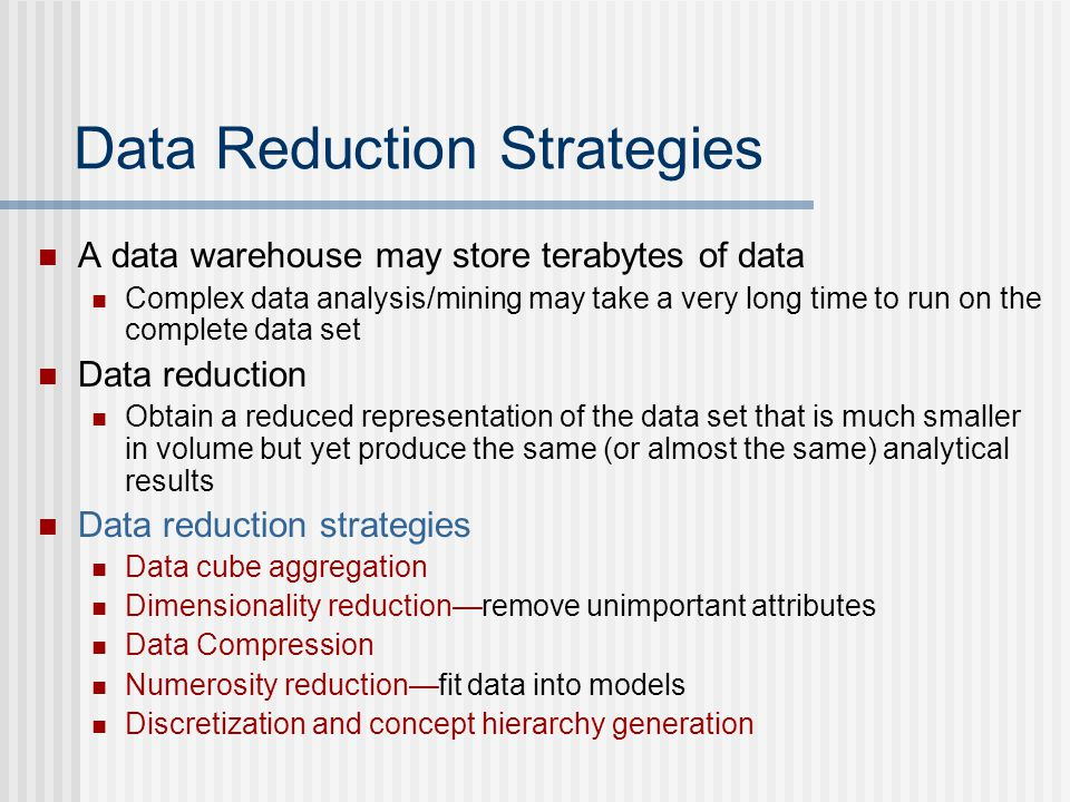 Data Reduction Strategies A data warehouse may store terabytes of data Complex data analysis/mining may take a very long time to run on the complete data set Data reduction Obtain a reduced representation of the data set that is much smaller in volume but yet produce the same (or almost the same) analytical results Data reduction strategies Data cube aggregation Dimensionality reduction—remove unimportant attributes Data Compression Numerosity reduction—fit data into models Discretization and concept hierarchy generation