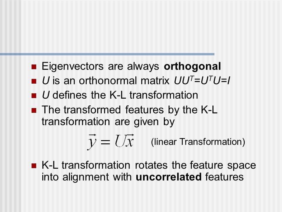 Eigenvectors are always orthogonal U is an orthonormal matrix UU T =U T U=I U defines the K-L transformation The transformed features by the K-L transformation are given by K-L transformation rotates the feature space into alignment with uncorrelated features (linear Transformation)