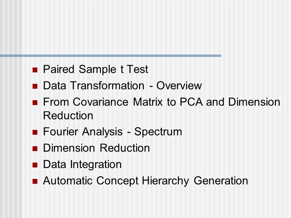 Paired Sample t Test Data Transformation - Overview From Covariance Matrix to PCA and Dimension Reduction Fourier Analysis - Spectrum Dimension Reduction Data Integration Automatic Concept Hierarchy Generation
