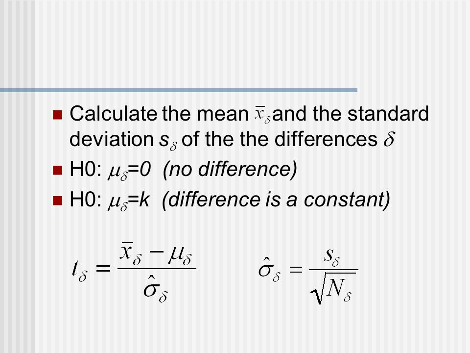 Calculate the mean and the standard deviation s  of the the differences  H0:   =0 (no difference) H0:   =k (difference is a constant)