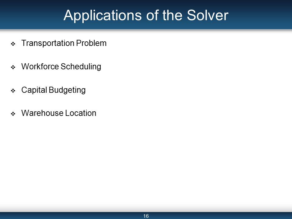16 Applications of the Solver  Transportation Problem  Workforce Scheduling  Capital Budgeting  Warehouse Location