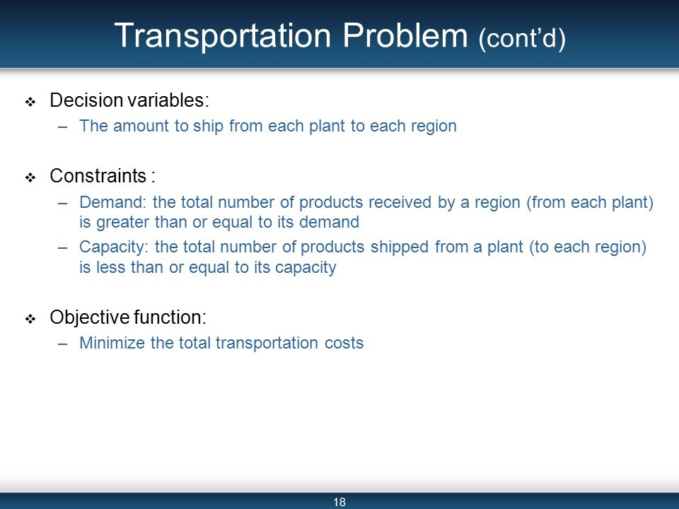 18 Transportation Problem (cont'd)  Decision variables: –The amount to ship from each plant to each region  Constraints : –Demand: the total number of products received by a region (from each plant) is greater than or equal to its demand –Capacity: the total number of products shipped from a plant (to each region) is less than or equal to its capacity  Objective function: –Minimize the total transportation costs