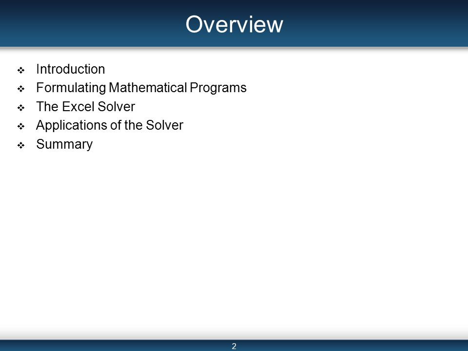 2 Overview  Introduction  Formulating Mathematical Programs  The Excel Solver  Applications of the Solver  Summary