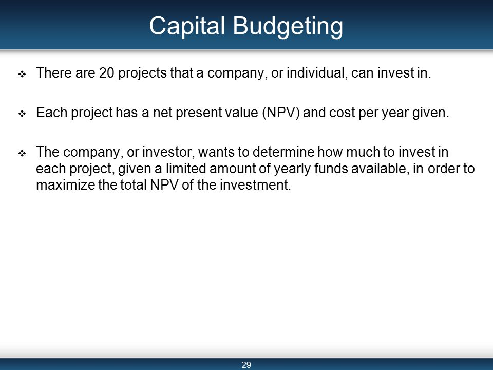 29 Capital Budgeting  There are 20 projects that a company, or individual, can invest in.