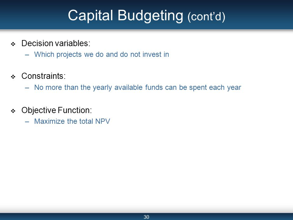 30 Capital Budgeting (cont'd)  Decision variables: –Which projects we do and do not invest in  Constraints: –No more than the yearly available funds can be spent each year  Objective Function: –Maximize the total NPV