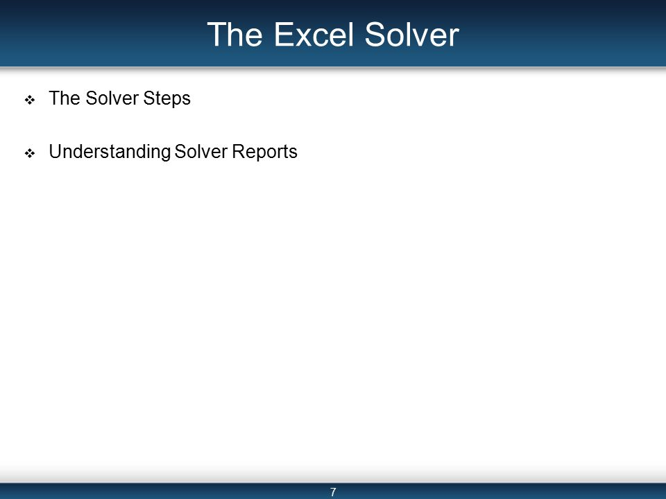 7 The Excel Solver  The Solver Steps  Understanding Solver Reports