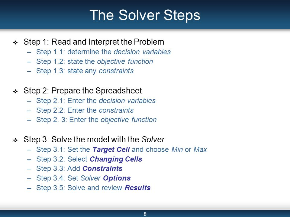 8 The Solver Steps  Step 1: Read and Interpret the Problem –Step 1.1: determine the decision variables –Step 1.2: state the objective function –Step 1.3: state any constraints  Step 2: Prepare the Spreadsheet –Step 2.1: Enter the decision variables –Step 2.2: Enter the constraints –Step 2.