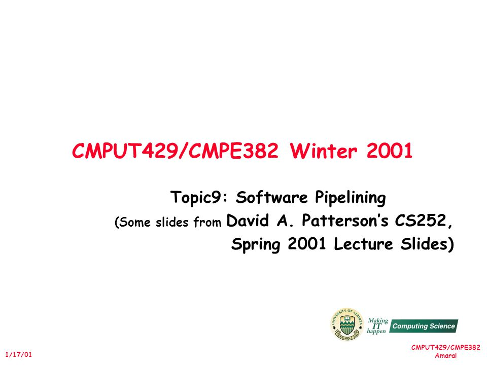 CMPUT429/CMPE382 Amaral 1/17/01 CMPUT429/CMPE382 Winter 2001 Topic9: Software Pipelining (Some slides from David A.