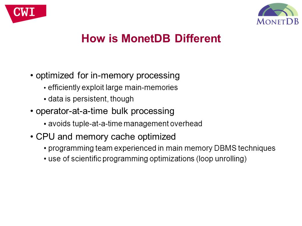 How is MonetDB Different optimized for in-memory processing efficiently exploit large main-memories data is persistent, though operator-at-a-time bulk processing avoids tuple-at-a-time management overhead CPU and memory cache optimized programming team experienced in main memory DBMS techniques use of scientific programming optimizations (loop unrolling)‏