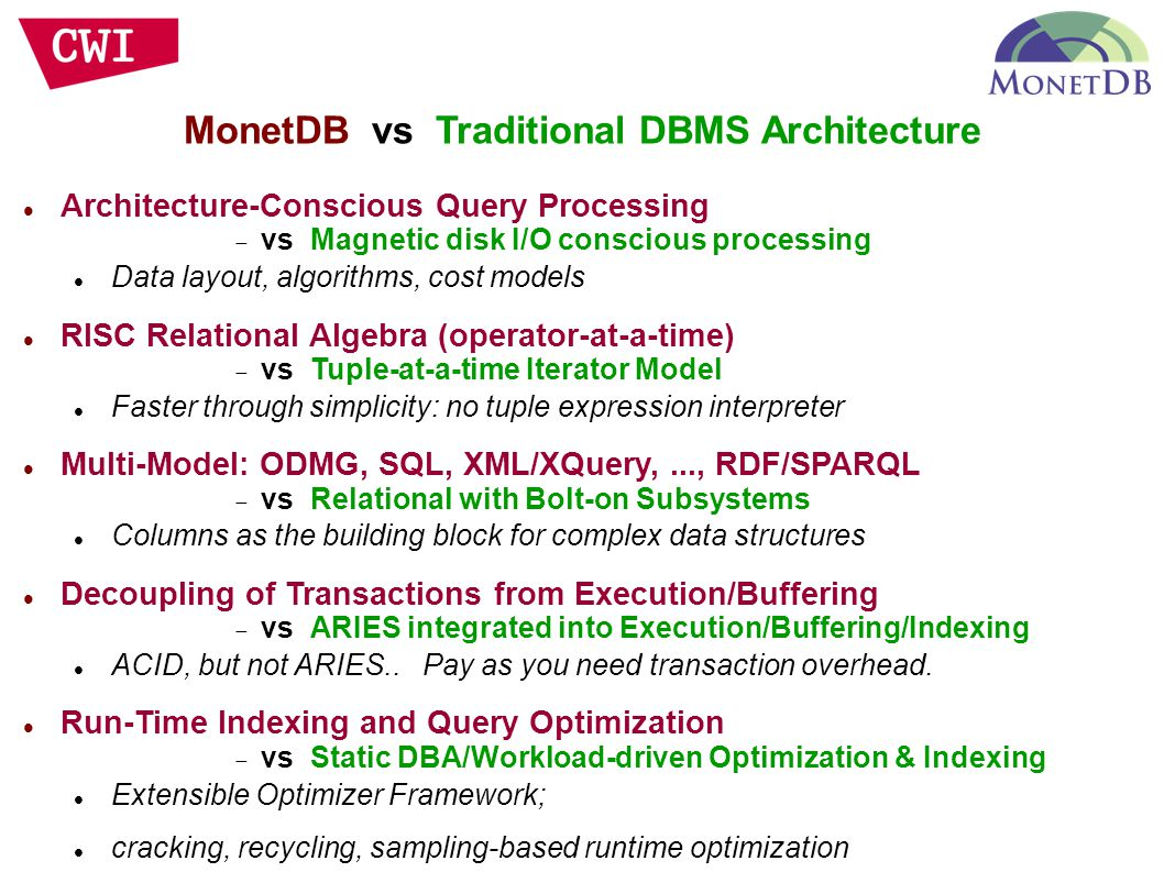 MonetDB vs Traditional DBMS Architecture Architecture-Conscious Query Processing  vs Magnetic disk I/O conscious processing Data layout, algorithms, cost models RISC Relational Algebra (operator-at-a-time)  vs Tuple-at-a-time Iterator Model Faster through simplicity: no tuple expression interpreter Multi-Model: ODMG, SQL, XML/XQuery,..., RDF/SPARQL  vs Relational with Bolt-on Subsystems Columns as the building block for complex data structures Decoupling of Transactions from Execution/Buffering  vs ARIES integrated into Execution/Buffering/Indexing ACID, but not ARIES..