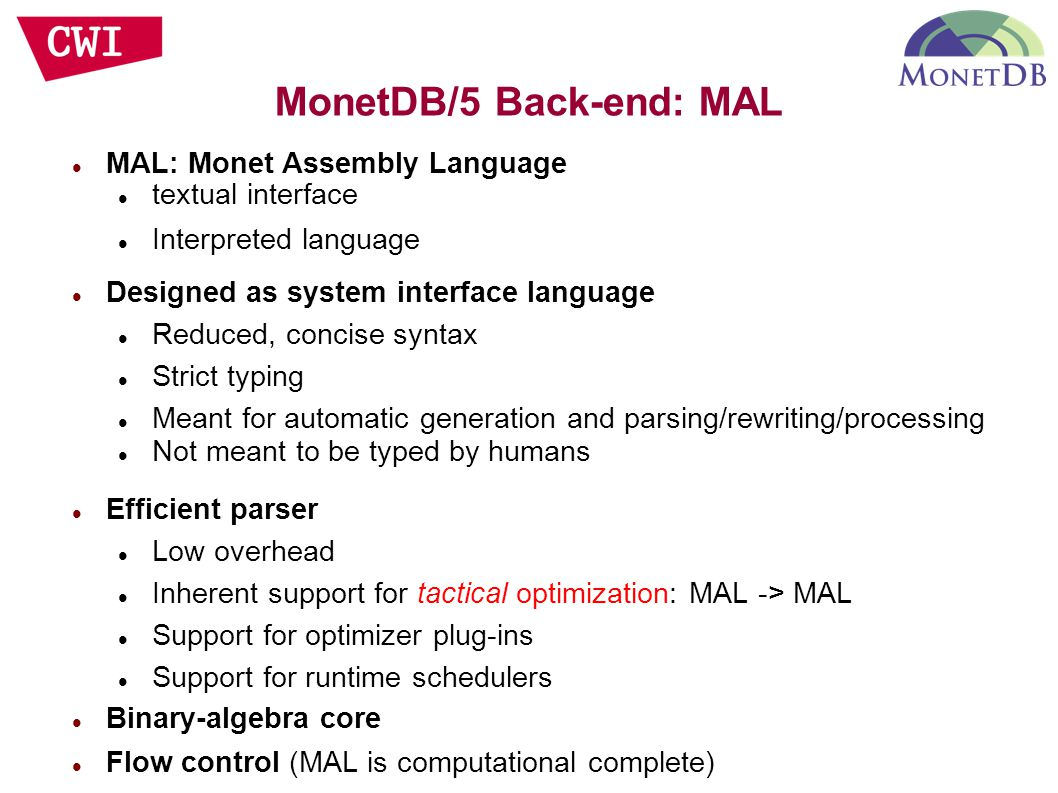 MAL: Monet Assembly Language textual interface Interpreted language Designed as system interface language Reduced, concise syntax Strict typing Meant for automatic generation and parsing/rewriting/processing Not meant to be typed by humans Efficient parser Low overhead Inherent support for tactical optimization: MAL -> MAL Support for optimizer plug-ins Support for runtime schedulers Binary-algebra core Flow control (MAL is computational complete)‏ MonetDB/5 Back-end: MAL