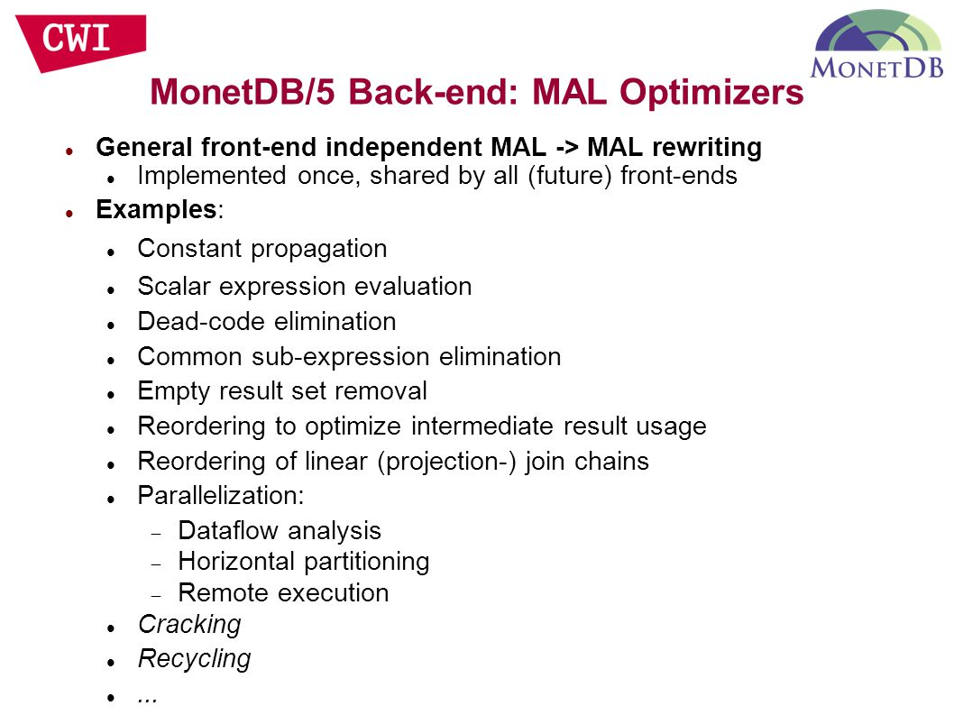 General front-end independent MAL -> MAL rewriting Implemented once, shared by all (future) front-ends Examples: Constant propagation Scalar expression evaluation Dead-code elimination Common sub-expression elimination Empty result set removal Reordering to optimize intermediate result usage Reordering of linear (projection-) join chains Parallelization:  Dataflow analysis  Horizontal partitioning  Remote execution Cracking Recycling...