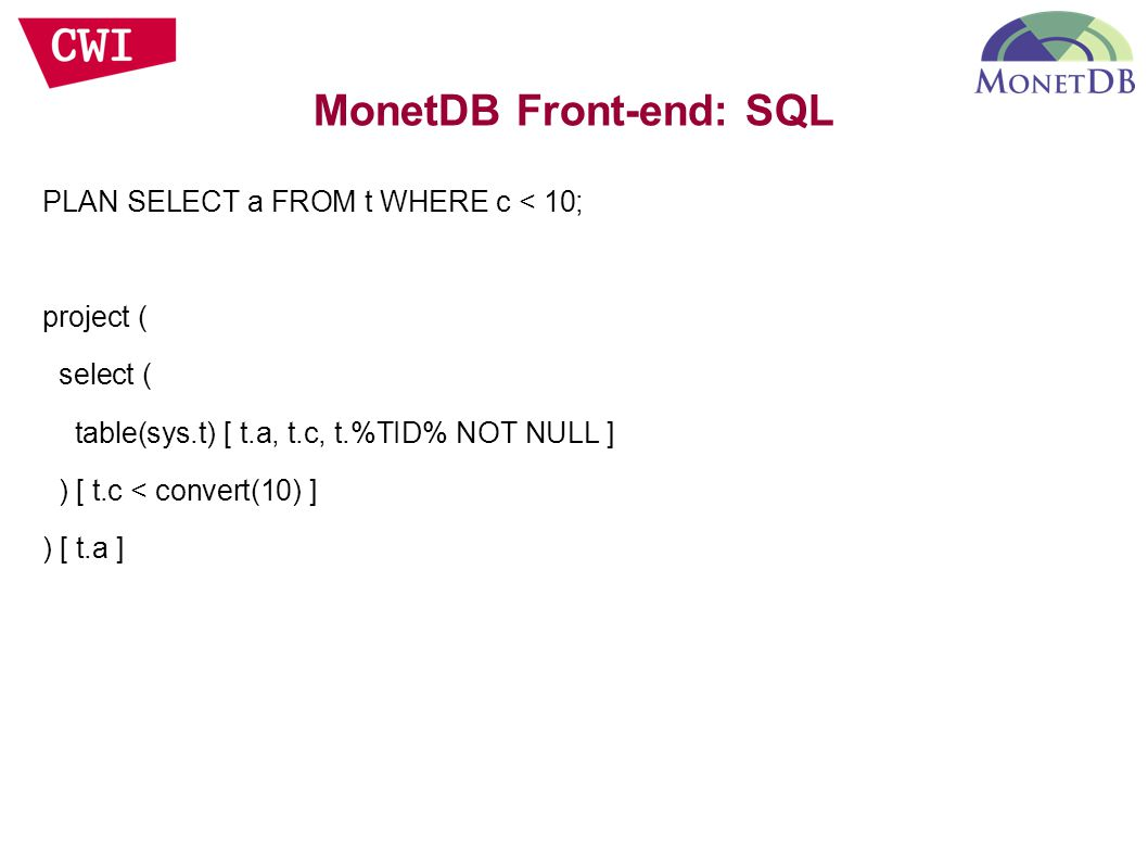 PLAN SELECT a FROM t WHERE c < 10; project ( select ( table(sys.t) [ t.a, t.c, t.%TID% NOT NULL ] ) [ t.c < convert(10) ] ) [ t.a ] MonetDB Front-end: SQL