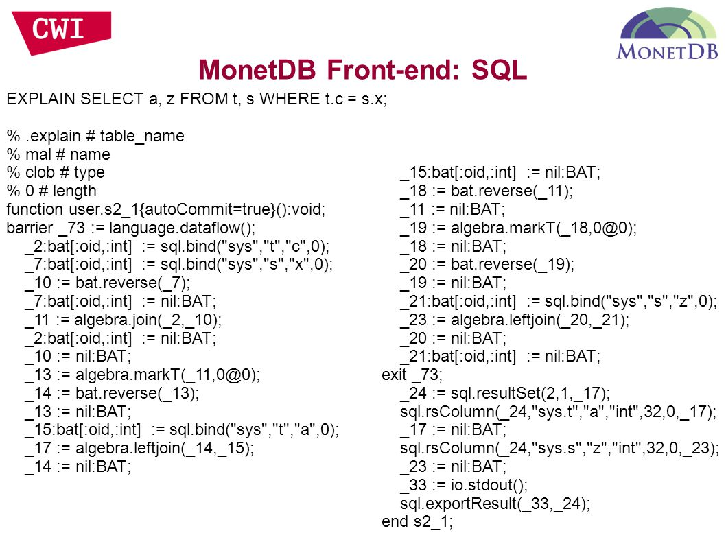 EXPLAIN SELECT a, z FROM t, s WHERE t.c = s.x; %.explain # table_name % mal # name % clob # type % 0 # length function user.s2_1{autoCommit=true}():void; barrier _73 := language.dataflow(); _2:bat[:oid,:int] := sql.bind( sys , t , c ,0); _7:bat[:oid,:int] := sql.bind( sys , s , x ,0); _10 := bat.reverse(_7); _7:bat[:oid,:int] := nil:BAT; _11 := algebra.join(_2,_10); _2:bat[:oid,:int] := nil:BAT; _10 := nil:BAT; _13 := _14 := bat.reverse(_13); _13 := nil:BAT; _15:bat[:oid,:int] := sql.bind( sys , t , a ,0); _17 := algebra.leftjoin(_14,_15); _14 := nil:BAT; _15:bat[:oid,:int] := nil:BAT; _18 := bat.reverse(_11); _11 := nil:BAT; _19 := _18 := nil:BAT; _20 := bat.reverse(_19); _19 := nil:BAT; _21:bat[:oid,:int] := sql.bind( sys , s , z ,0); _23 := algebra.leftjoin(_20,_21); _20 := nil:BAT; _21:bat[:oid,:int] := nil:BAT; exit _73; _24 := sql.resultSet(2,1,_17); sql.rsColumn(_24, sys.t , a , int ,32,0,_17); _17 := nil:BAT; sql.rsColumn(_24, sys.s , z , int ,32,0,_23); _23 := nil:BAT; _33 := io.stdout(); sql.exportResult(_33,_24); end s2_1;