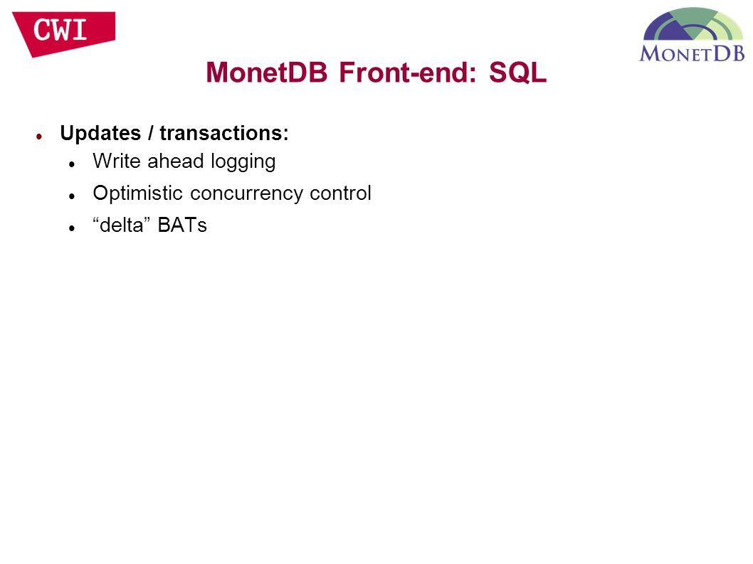 "Updates / transactions: Write ahead logging Optimistic concurrency control ""delta"" BATs MonetDB Front-end: SQL"