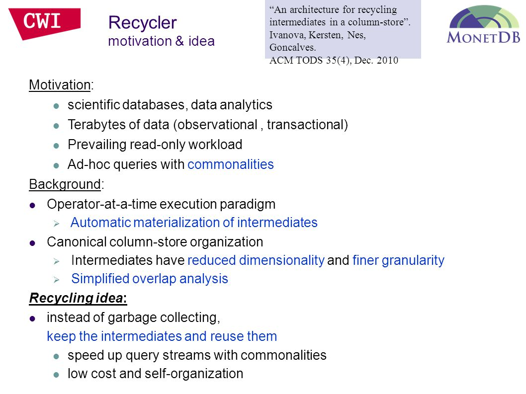 Motivation: scientific databases, data analytics Terabytes of data (observational, transactional) Prevailing read-only workload Ad-hoc queries with commonalities Background: Operator-at-a-time execution paradigm  Automatic materialization of intermediates Canonical column-store organization  Intermediates have reduced dimensionality and finer granularity  Simplified overlap analysis Recycling idea: instead of garbage collecting, keep the intermediates and reuse them speed up query streams with commonalities low cost and self-organization Recycler motivation & idea An architecture for recycling intermediates in a column-store .
