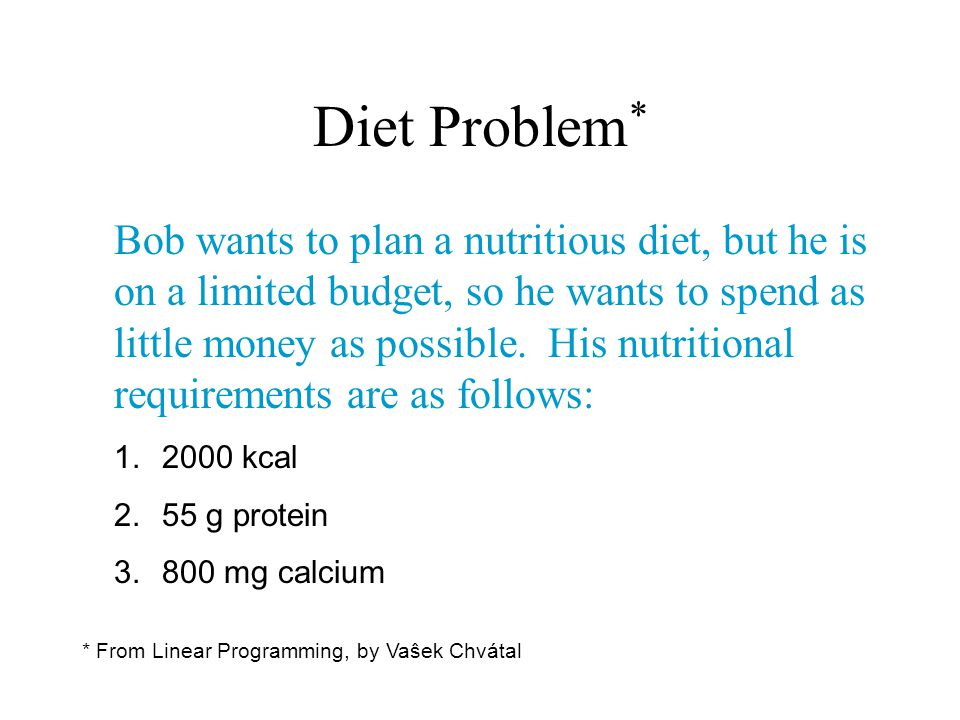 Diet Problem * Bob wants to plan a nutritious diet, but he is on a limited budget, so he wants to spend as little money as possible. His nutritional r