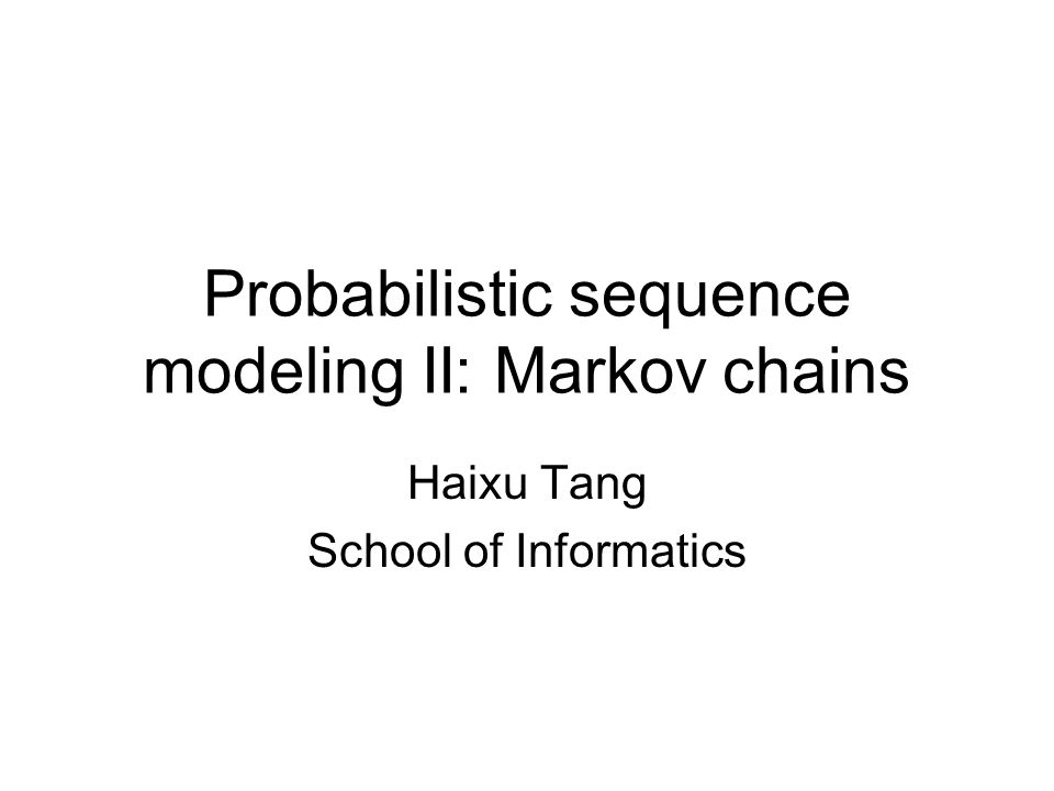 Probabilistic sequence modeling II: Markov chains Haixu Tang School of Informatics