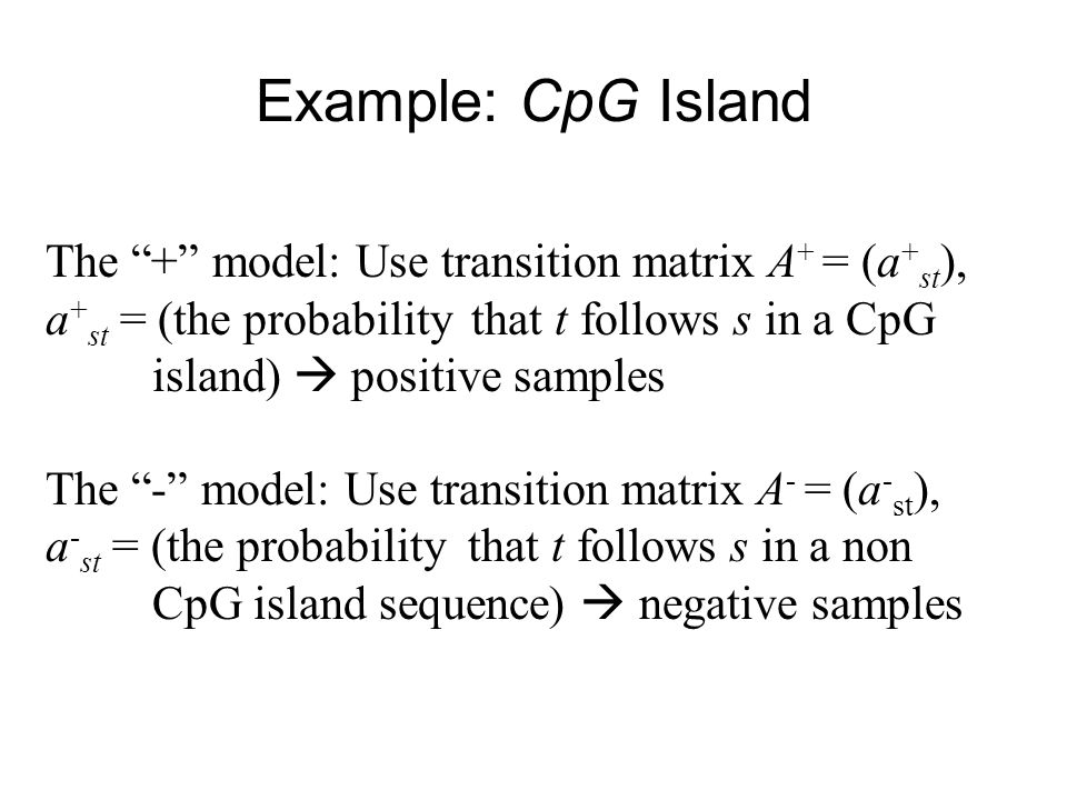 Example: CpG Island The + model: Use transition matrix A + = (a + st ), a + st = (the probability that t follows s in a CpG island)  positive samples The - model: Use transition matrix A - = (a - st ), a - st = (the probability that t follows s in a non CpG island sequence)  negative samples