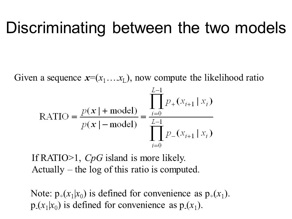 Discriminating between the two models Given a sequence x=(x 1 ….x L ), now compute the likelihood ratio If RATIO>1, CpG island is more likely.