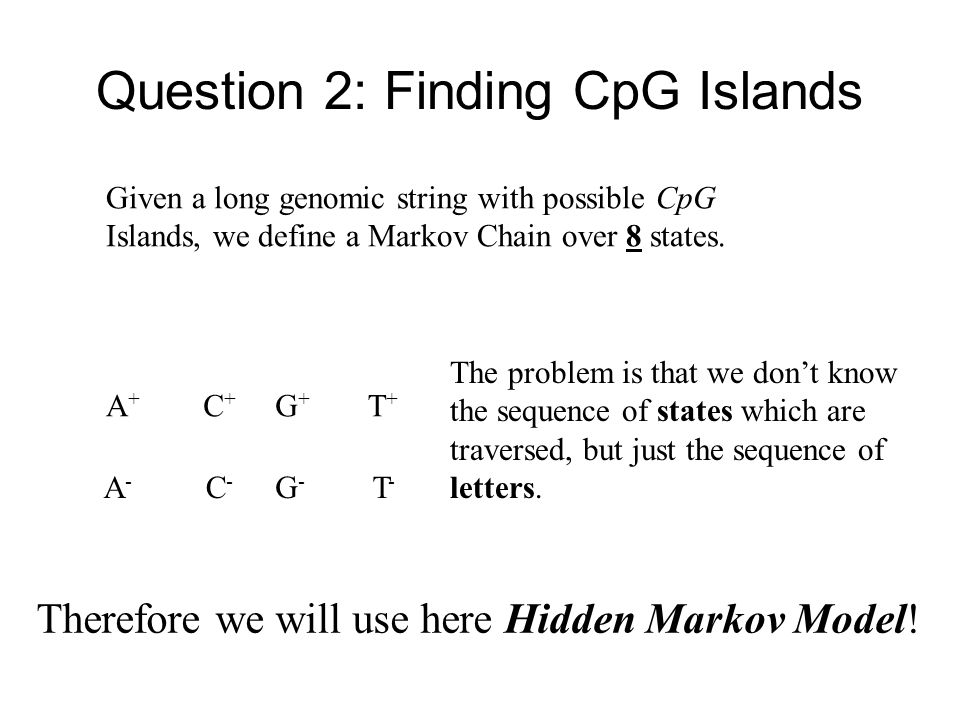 Question 2: Finding CpG Islands Given a long genomic string with possible CpG Islands, we define a Markov Chain over 8 states. C+C+ T+T+ G+G+ A+A+ C-C
