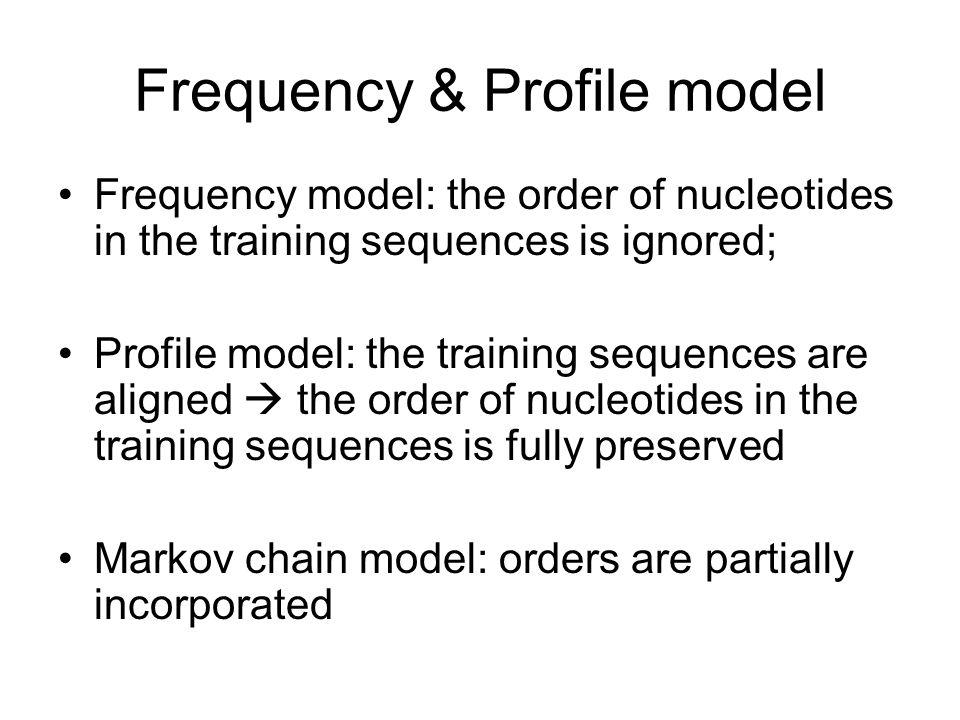 Frequency & Profile model Frequency model: the order of nucleotides in the training sequences is ignored; Profile model: the training sequences are al