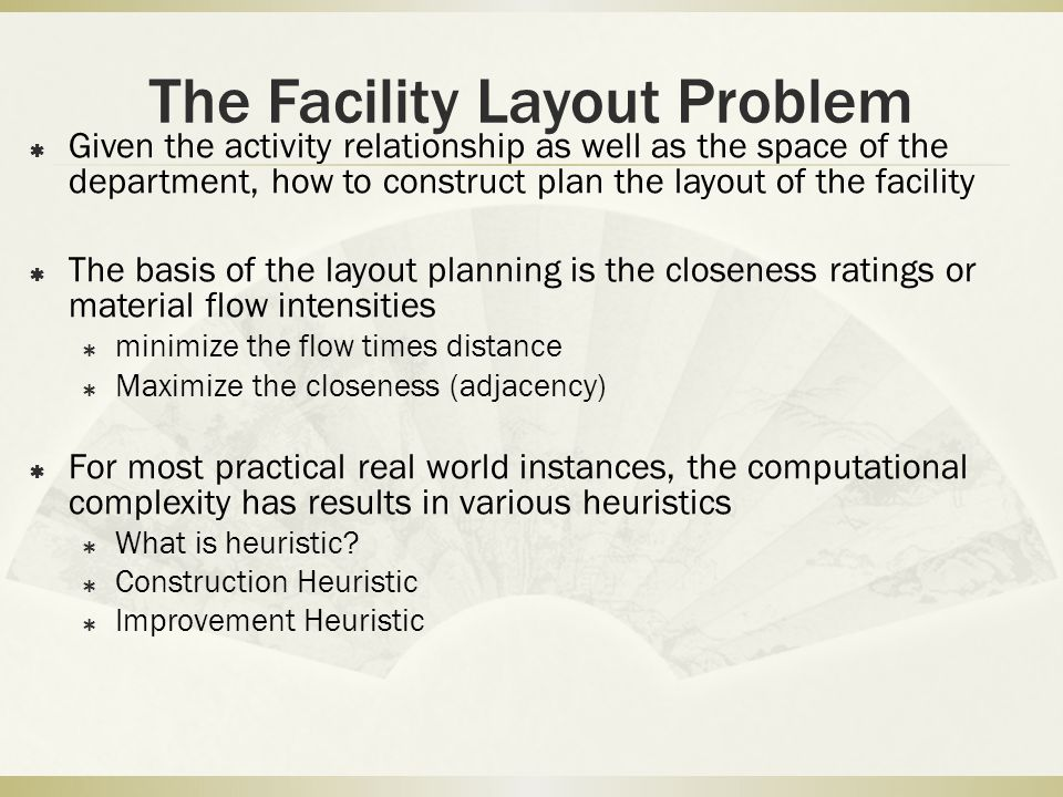 The Facility Layout Problem  Given the activity relationship as well as the space of the department, how to construct plan the layout of the facility