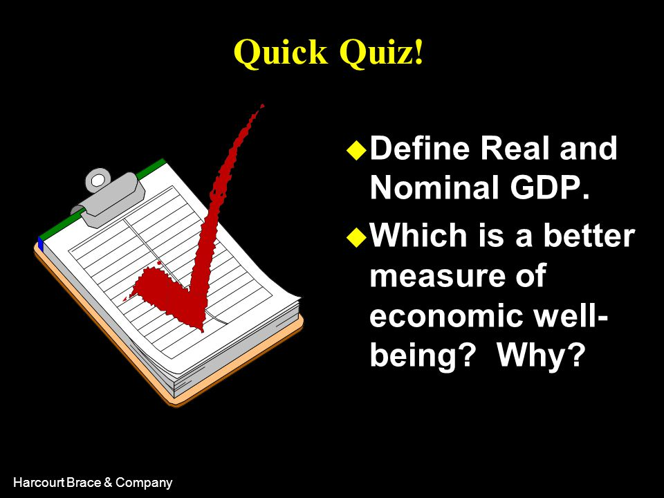 Harcourt Brace & Company Quick Quiz! u Define Real and Nominal GDP. u Which is a better measure of economic well- being? Why?