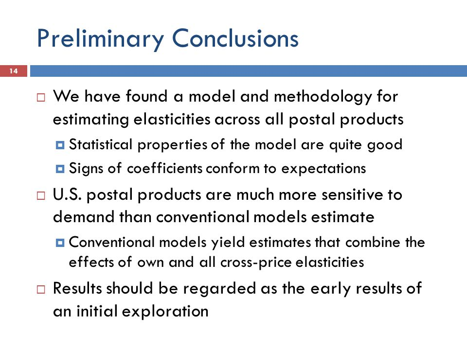 Preliminary Conclusions 14  We have found a model and methodology for estimating elasticities across all postal products  Statistical properties of the model are quite good  Signs of coefficients conform to expectations  U.S.