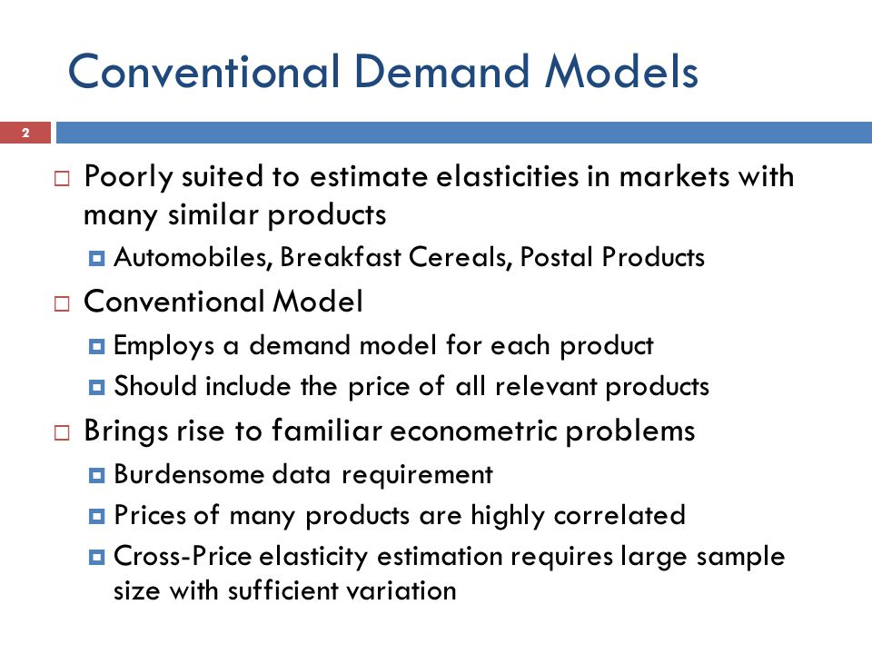 Conventional Demand Models  Poorly suited to estimate elasticities in markets with many similar products  Automobiles, Breakfast Cereals, Postal Products  Conventional Model  Employs a demand model for each product  Should include the price of all relevant products  Brings rise to familiar econometric problems  Burdensome data requirement  Prices of many products are highly correlated  Cross-Price elasticity estimation requires large sample size with sufficient variation 2