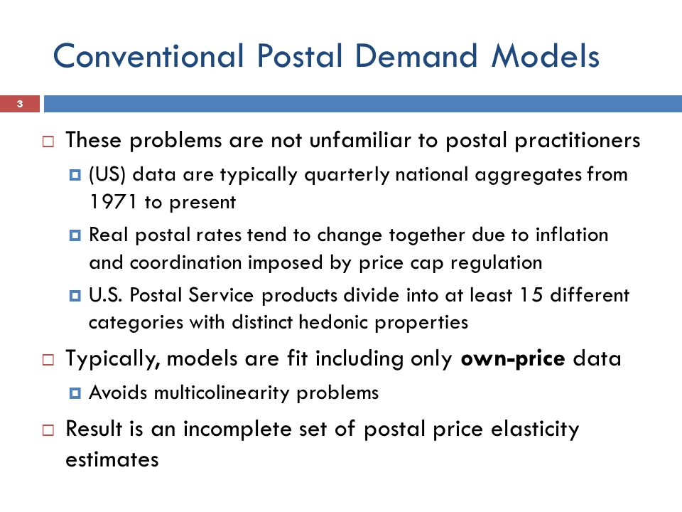 Conventional Postal Demand Models  These problems are not unfamiliar to postal practitioners  (US) data are typically quarterly national aggregates from 1971 to present  Real postal rates tend to change together due to inflation and coordination imposed by price cap regulation  U.S.