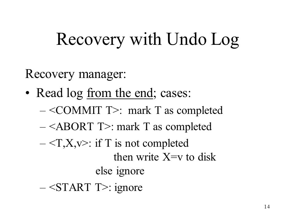 14 Recovery with Undo Log Recovery manager: Read log from the end; cases: – : mark T as completed – : if T is not completed then write X=v to disk els