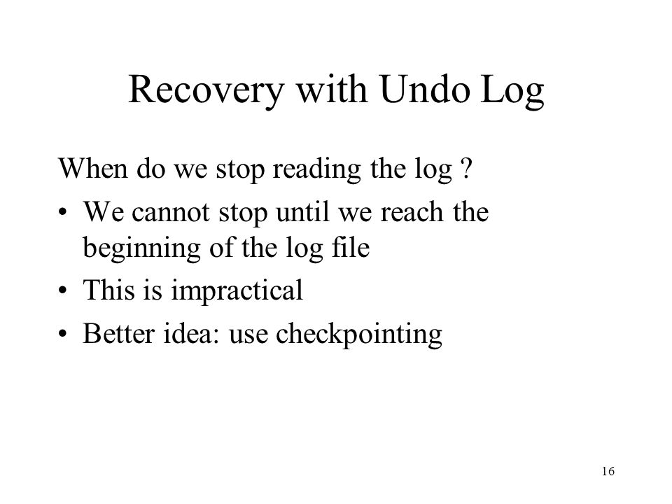 16 Recovery with Undo Log When do we stop reading the log ? We cannot stop until we reach the beginning of the log file This is impractical Better ide