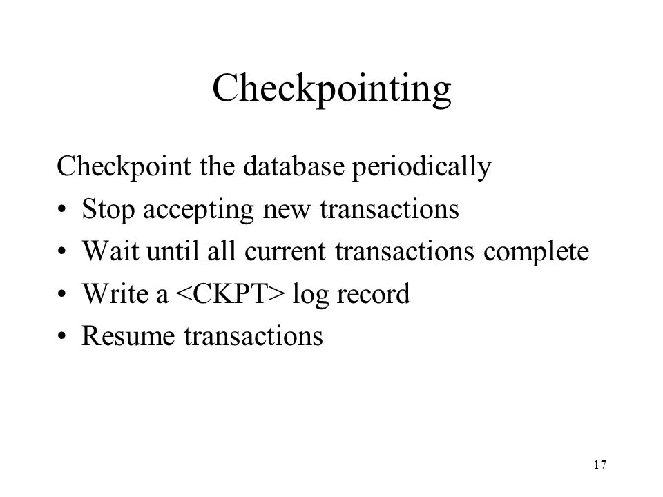 17 Checkpointing Checkpoint the database periodically Stop accepting new transactions Wait until all current transactions complete Write a log record
