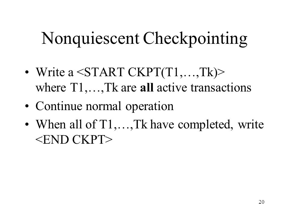 20 Nonquiescent Checkpointing Write a where T1,…,Tk are all active transactions Continue normal operation When all of T1,…,Tk have completed, write