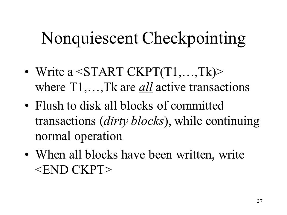 27 Nonquiescent Checkpointing Write a where T1,…,Tk are all active transactions Flush to disk all blocks of committed transactions (dirty blocks), whi