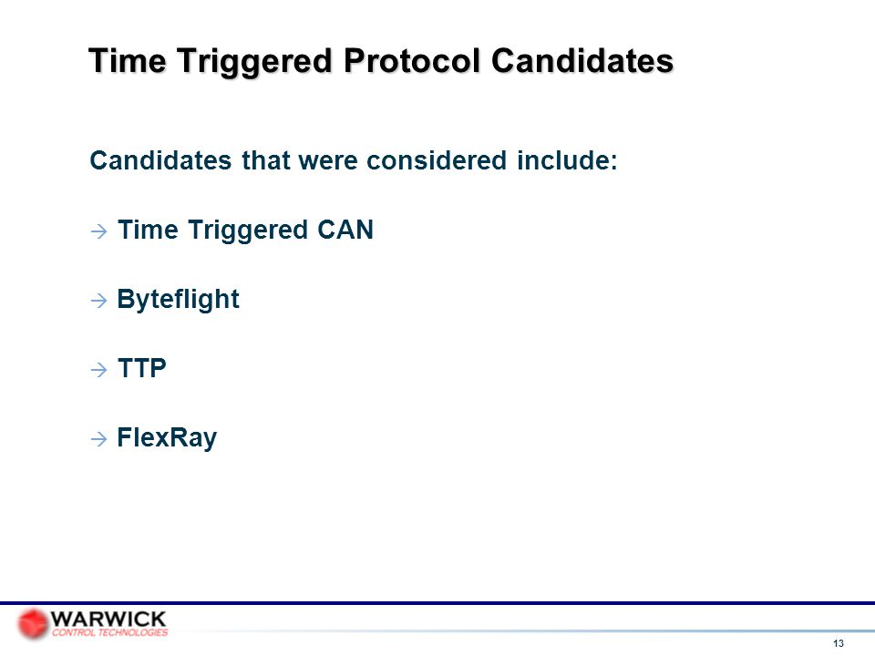 13 Time Triggered Protocol Candidates Candidates that were considered include:  Time Triggered CAN  Byteflight  TTP  FlexRay